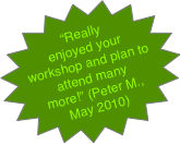 """Really enjoyed your workshop and plan to attend many more!"" (Peter M., May 2010)"
